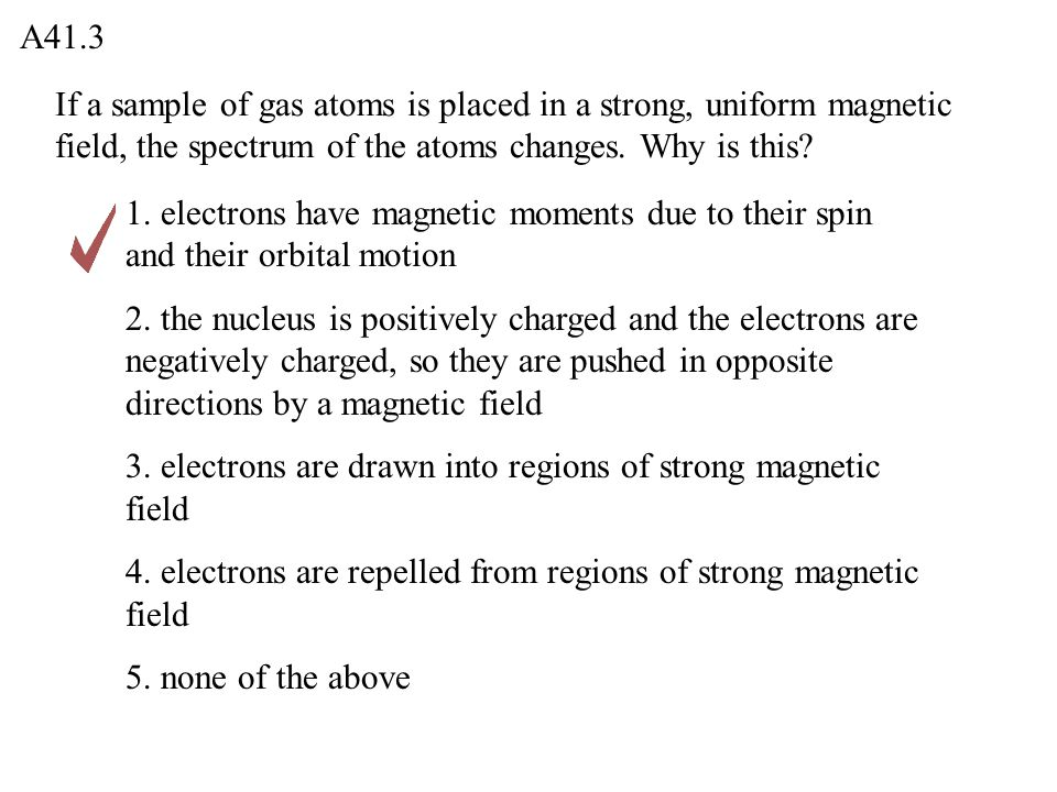 A41.3 If a sample of gas atoms is placed in a strong, uniform magnetic field, the spectrum of the atoms changes. Why is this