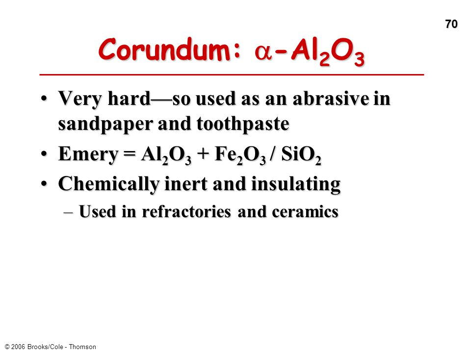 Corundum: a-Al2O3 Very hard—so used as an abrasive in sandpaper and toothpaste. Emery = Al2O3 + Fe2O3 / SiO2.