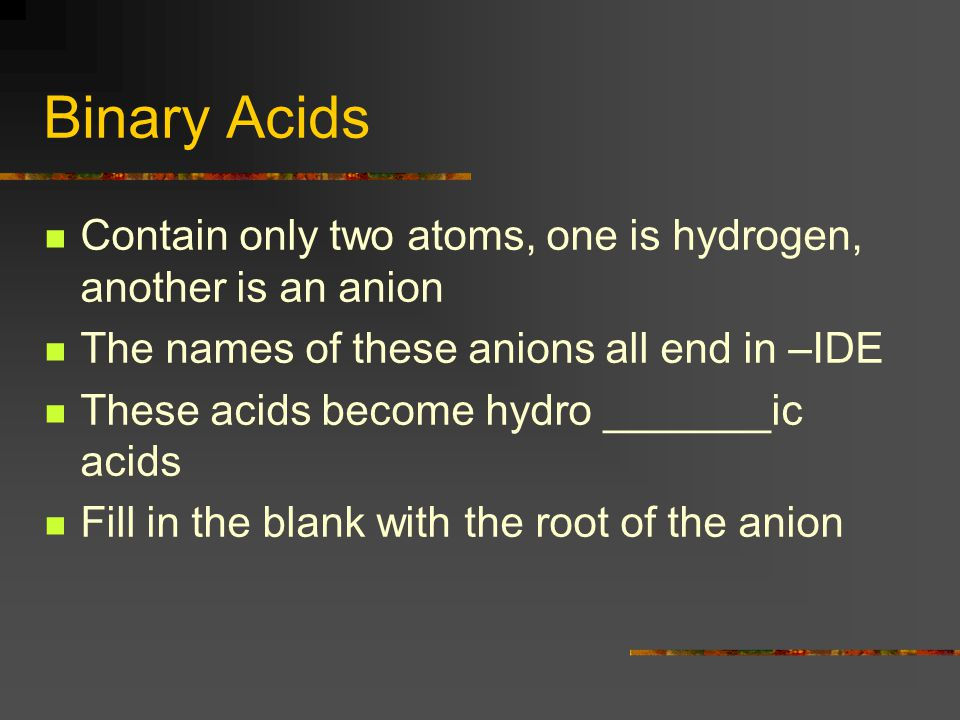 Binary Acids Contain only two atoms, one is hydrogen, another is an anion. The names of these anions all end in –IDE.
