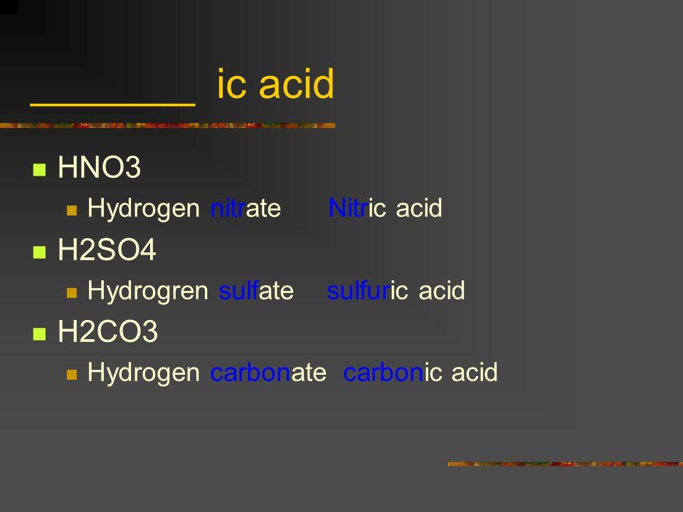 _______ ic acid HNO3 H2SO4 H2CO3 Hydrogen nitrate Nitric acid