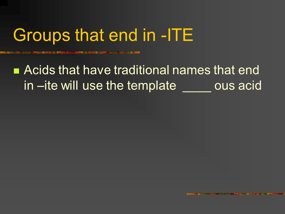 Groups that end in -ITE Acids that have traditional names that end in –ite will use the template ____ ous acid.