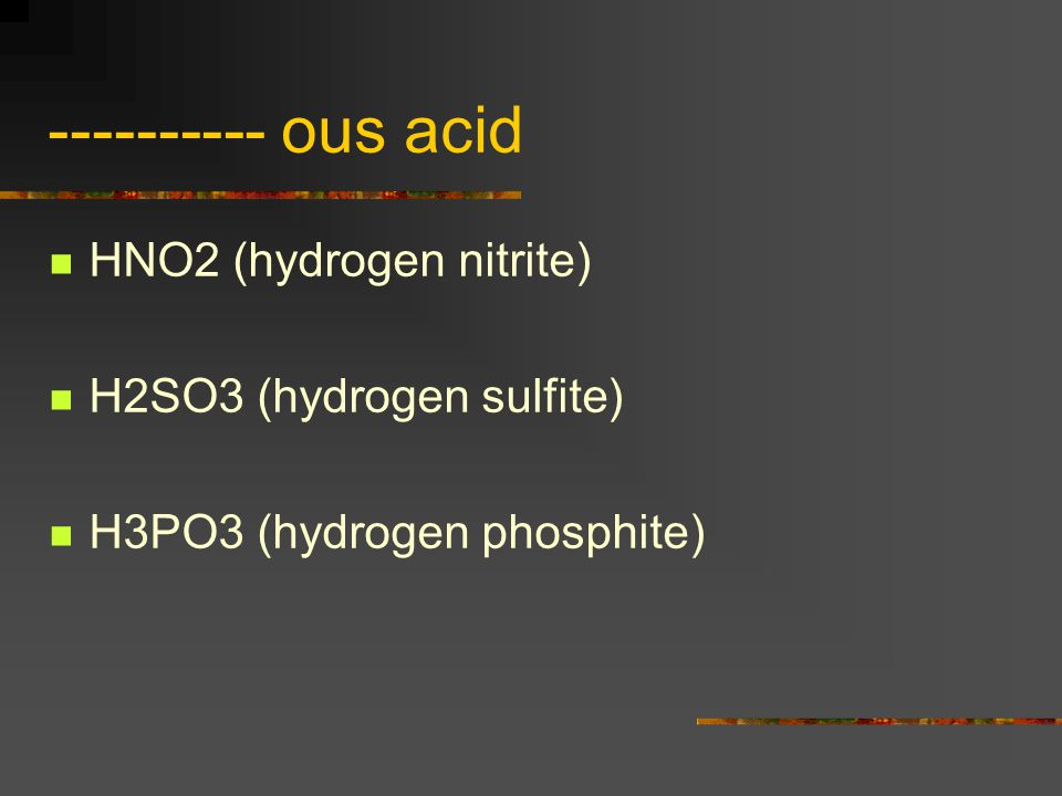 ---------- ous acid HNO2 (hydrogen nitrite) H2SO3 (hydrogen sulfite)