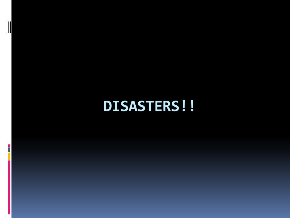 DISASTERS!!