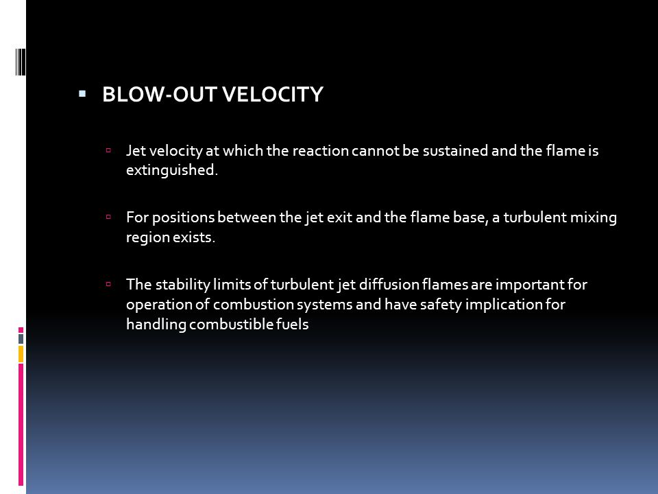 BLOW-OUT VELOCITY Jet velocity at which the reaction cannot be sustained and the flame is extinguished.
