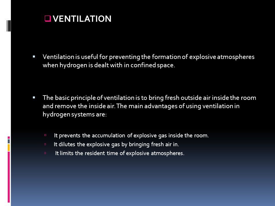 VENTILATION Ventilation is useful for preventing the formation of explosive atmospheres when hydrogen is dealt with in confined space.