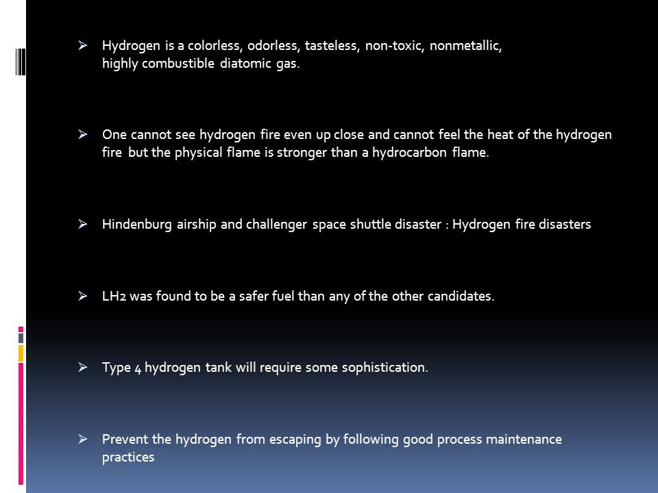 Hydrogen is a colorless, odorless, tasteless, non-toxic, nonmetallic, highly combustible diatomic gas.