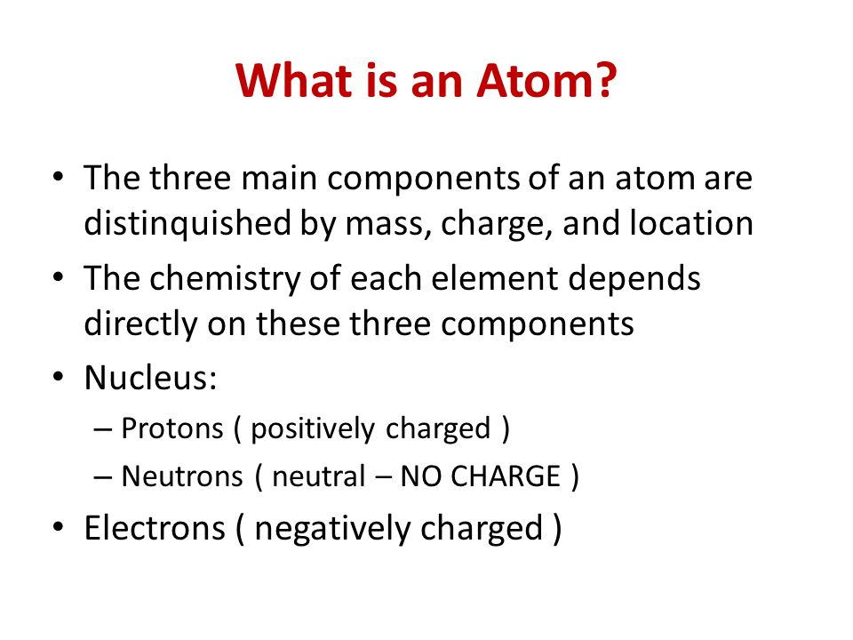 What is an Atom The three main components of an atom are distinquished by mass, charge, and location.