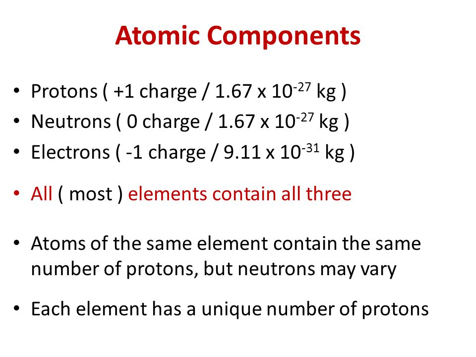 Atomic Components Protons ( +1 charge / 1.67 x 10-27 kg )