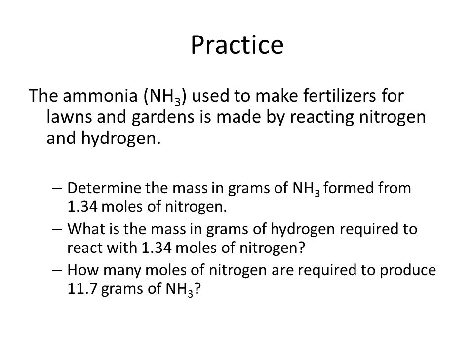 Practice The ammonia (NH3) used to make fertilizers for lawns and gardens is made by reacting nitrogen and hydrogen.