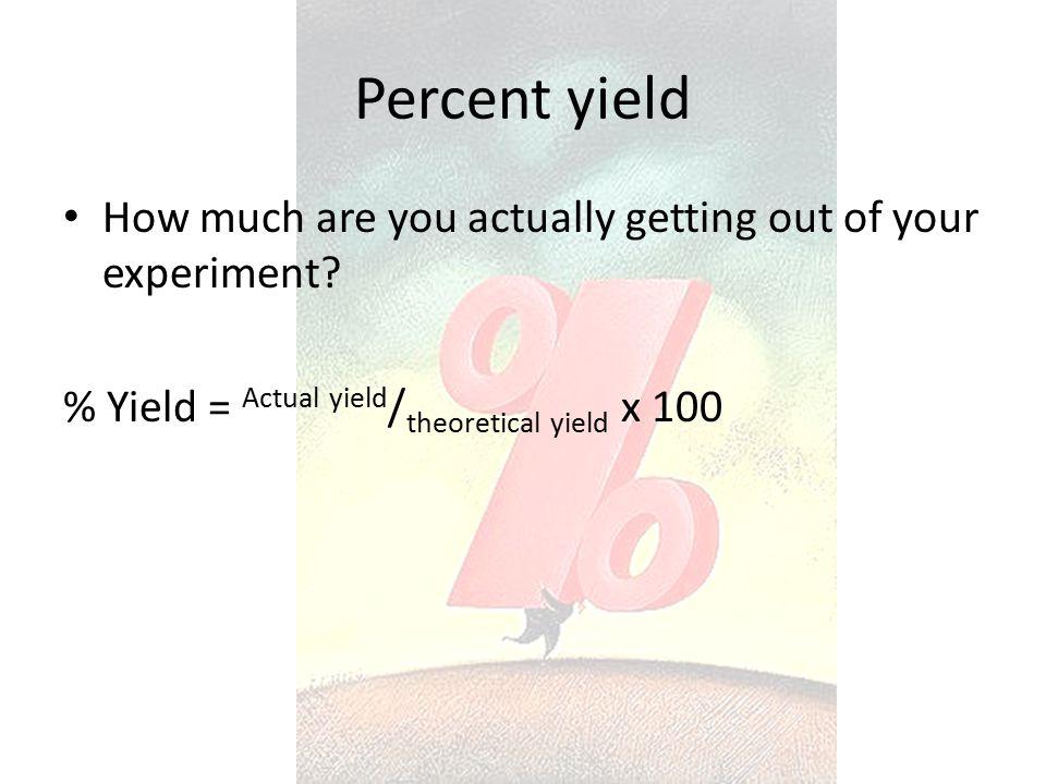 Percent yield How much are you actually getting out of your experiment.