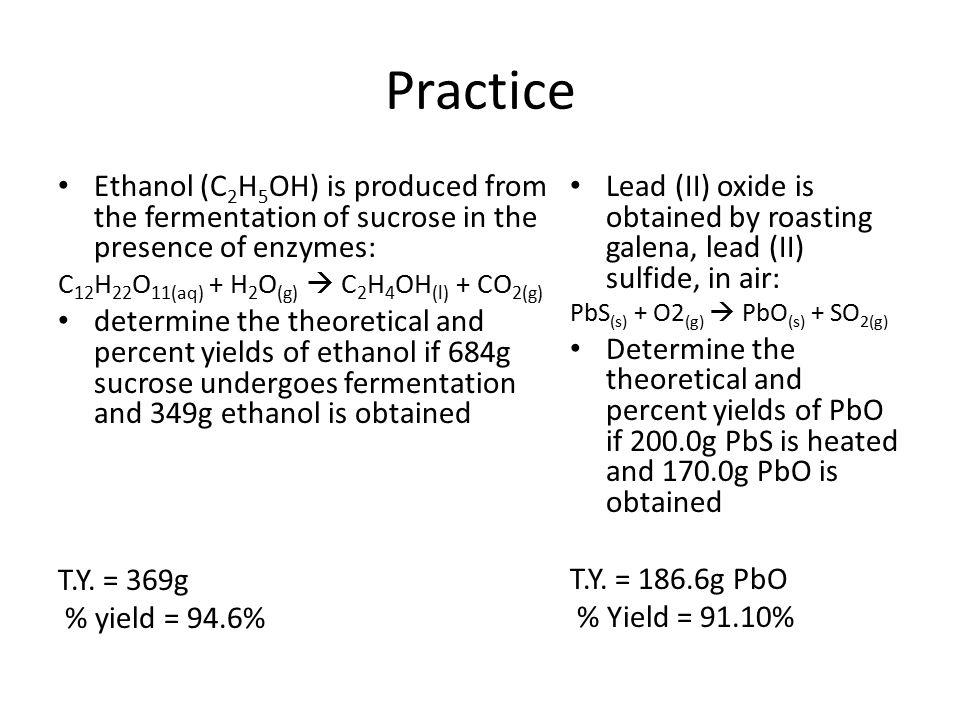 Practice Ethanol (C2H5OH) is produced from the fermentation of sucrose in the presence of enzymes: C12H22O11(aq) + H2O(g)  C2H4OH(l) + CO2(g)
