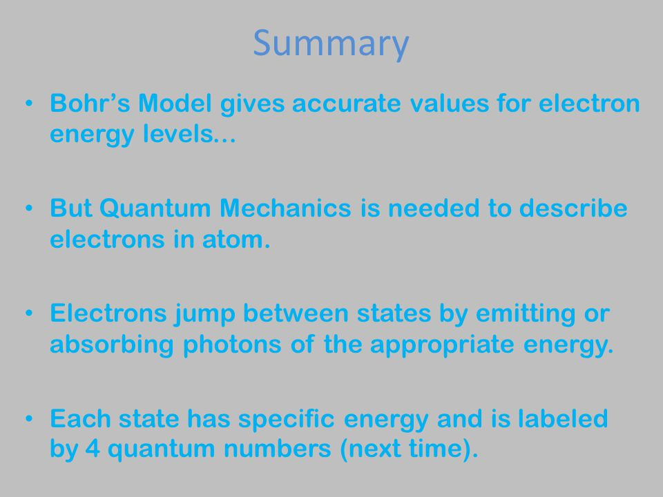 Summary Bohr's Model gives accurate values for electron energy levels... But Quantum Mechanics is needed to describe electrons in atom.