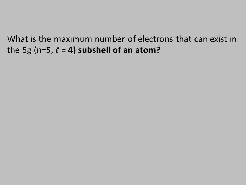 What is the maximum number of electrons that can exist in the 5g (n=5, ℓ = 4) subshell of an atom