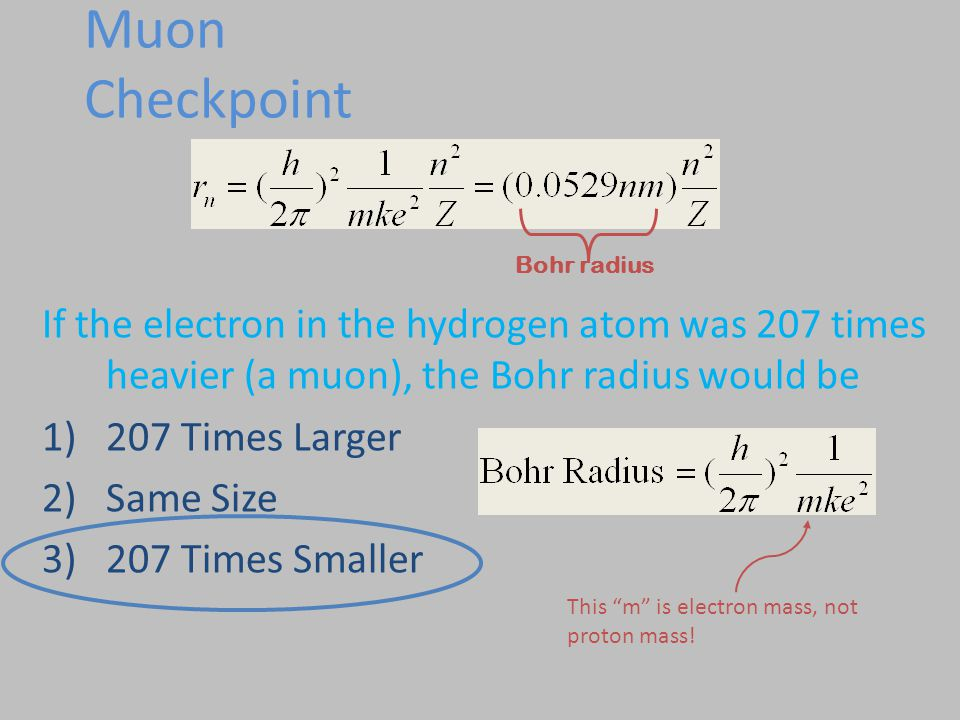 Muon Checkpoint Bohr radius. If the electron in the hydrogen atom was 207 times heavier (a muon), the Bohr radius would be.