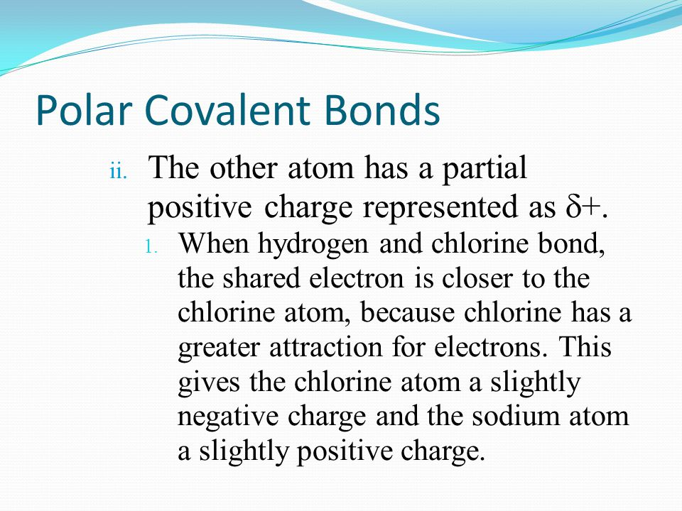 Polar Covalent Bonds The other atom has a partial positive charge represented as +.