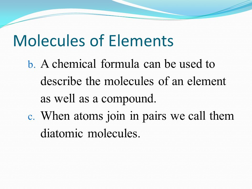 Molecules of Elements A chemical formula can be used to describe the molecules of an element as well as a compound.