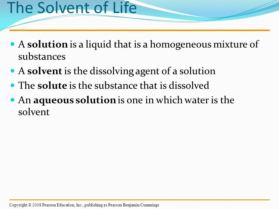 The Solvent of Life A solution is a liquid that is a homogeneous mixture of substances. A solvent is the dissolving agent of a solution.