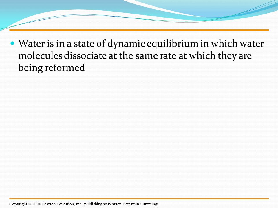 Water is in a state of dynamic equilibrium in which water molecules dissociate at the same rate at which they are being reformed