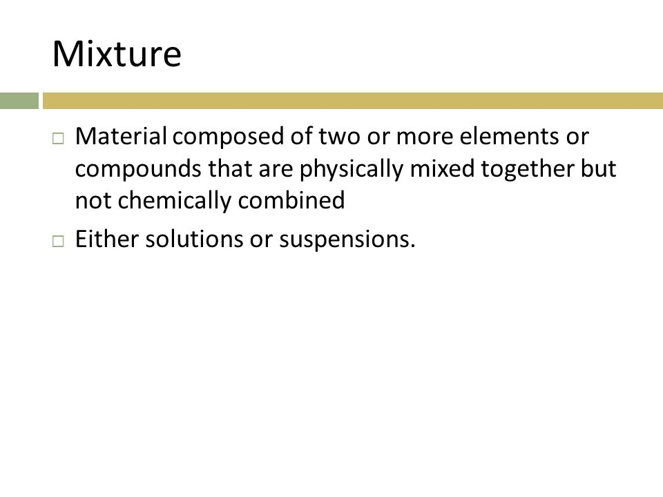 Mixture Material composed of two or more elements or compounds that are physically mixed together but not chemically combined.