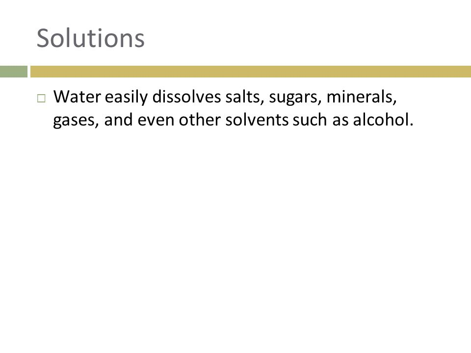Solutions Water easily dissolves salts, sugars, minerals, gases, and even other solvents such as alcohol.