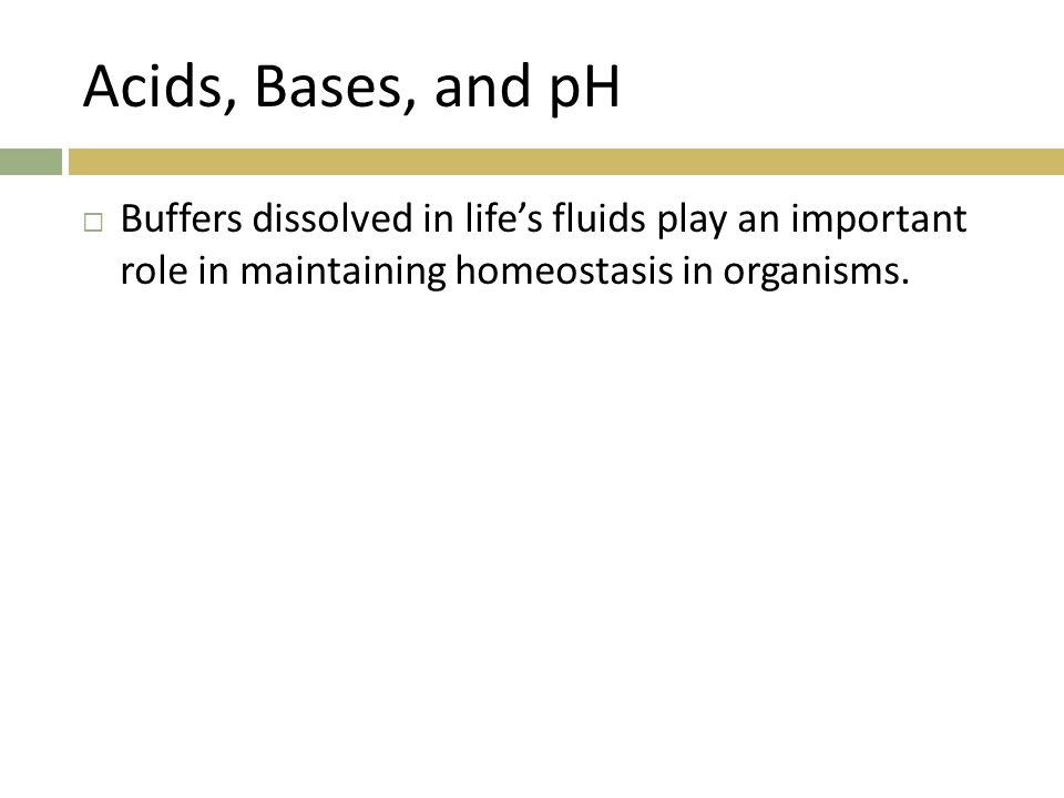 Acids, Bases, and pH Buffers dissolved in life's fluids play an important role in maintaining homeostasis in organisms.