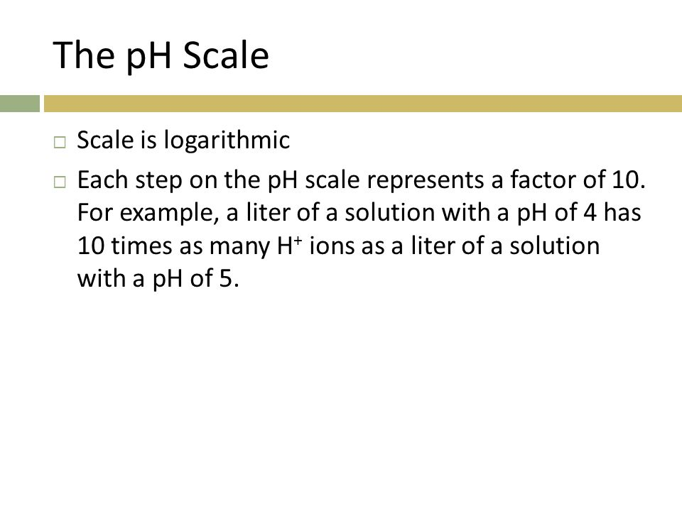 The pH Scale Scale is logarithmic