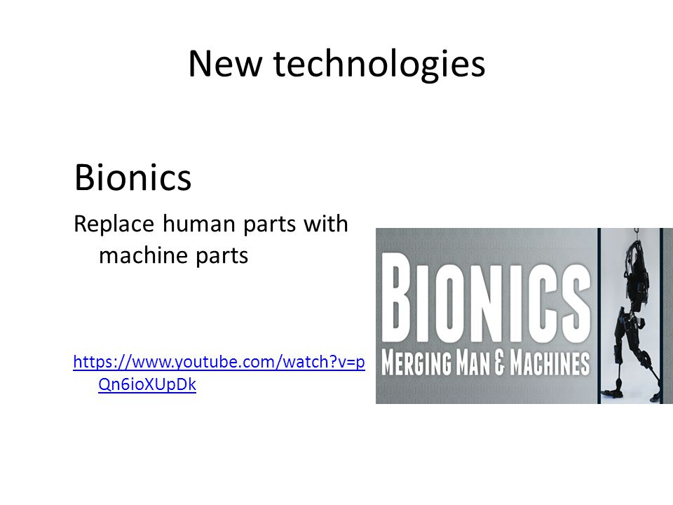 New technologies Bionics Replace human parts with machine parts