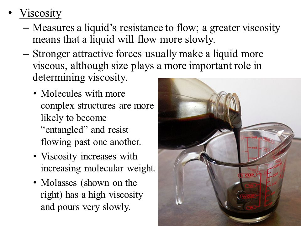 Viscosity Measures a liquid's resistance to flow; a greater viscosity means that a liquid will flow more slowly.