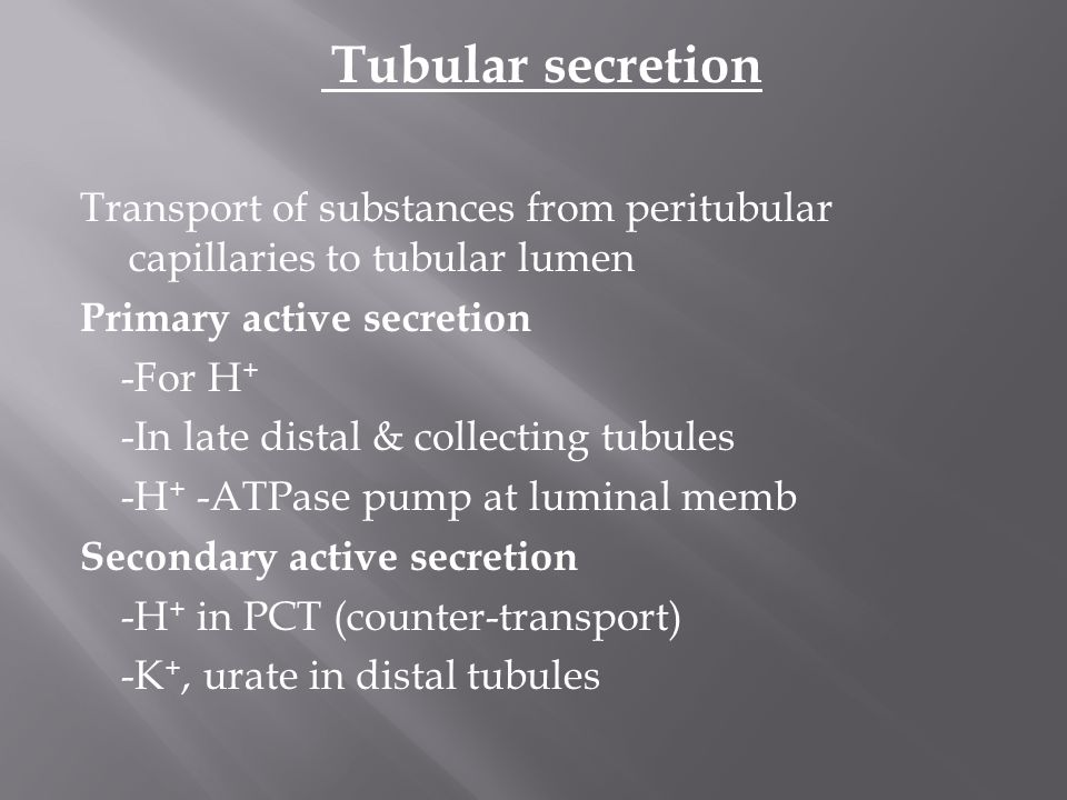 Tubular secretion Transport of substances from peritubular capillaries to tubular lumen Primary active secretion -For H+ -In late distal & collecting tubules -H+ -ATPase pump at luminal memb Secondary active secretion -H+ in PCT (counter-transport) -K+, urate in distal tubules