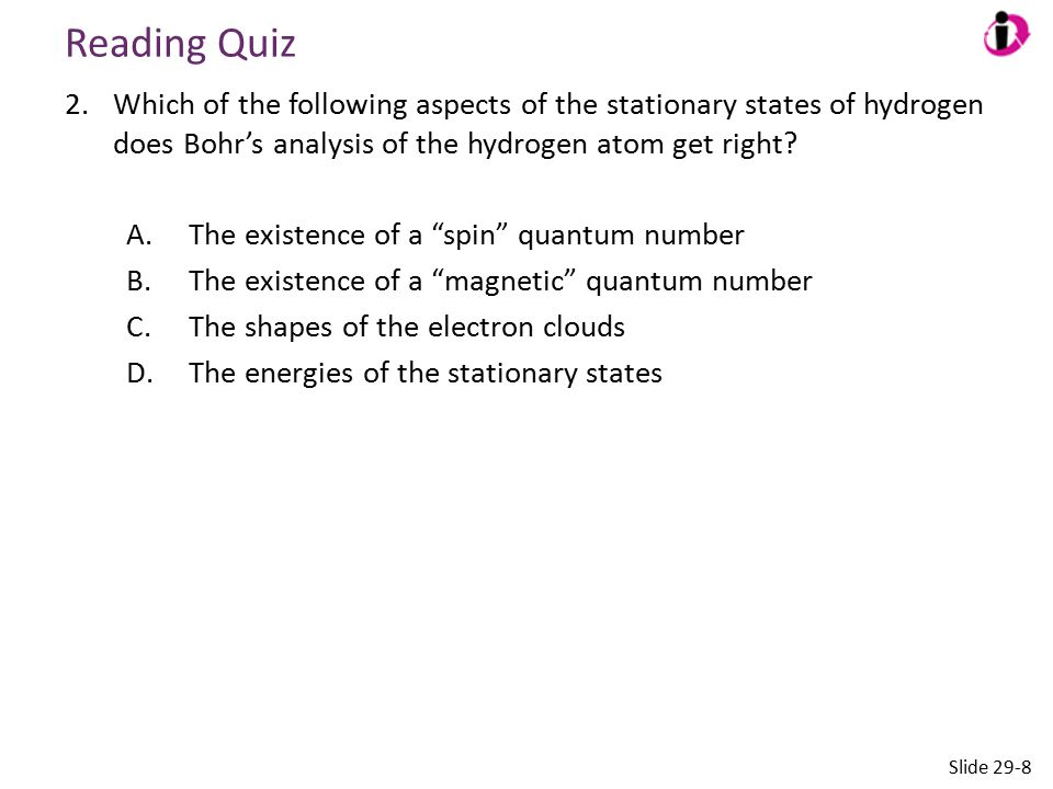 Reading Quiz Which of the following aspects of the stationary states of hydrogen does Bohr's analysis of the hydrogen atom get right