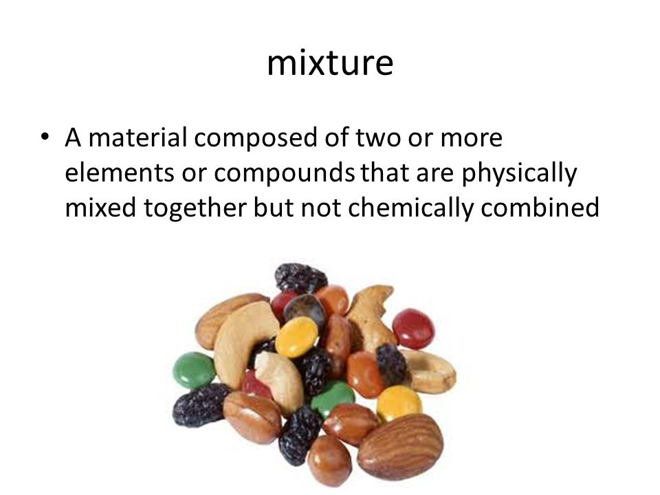 mixture A material composed of two or more elements or compounds that are physically mixed together but not chemically combined.