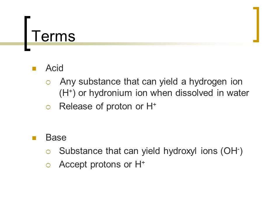 Terms Acid. Any substance that can yield a hydrogen ion (H+) or hydronium ion when dissolved in water.