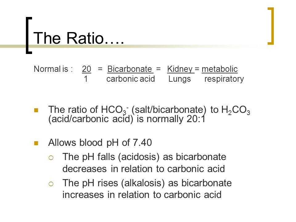 The Ratio…. Normal is : 20 = Bicarbonate = Kidney = metabolic. 1 carbonic acid Lungs respiratory.