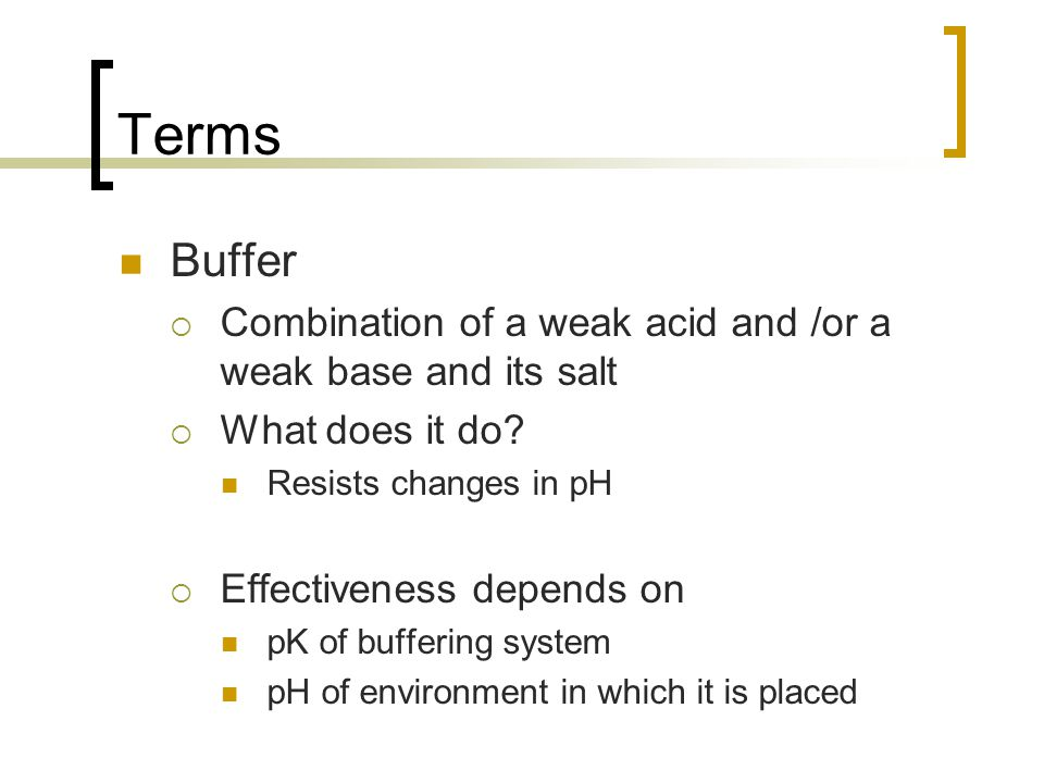 Terms Buffer. Combination of a weak acid and /or a weak base and its salt. What does it do Resists changes in pH.