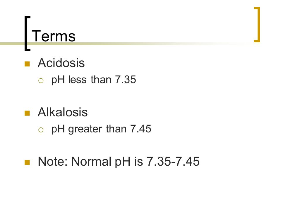 Terms Acidosis Alkalosis Note: Normal pH is