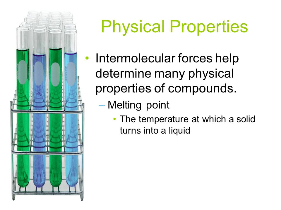 Physical Properties Intermolecular forces help determine many physical properties of compounds. Melting point.