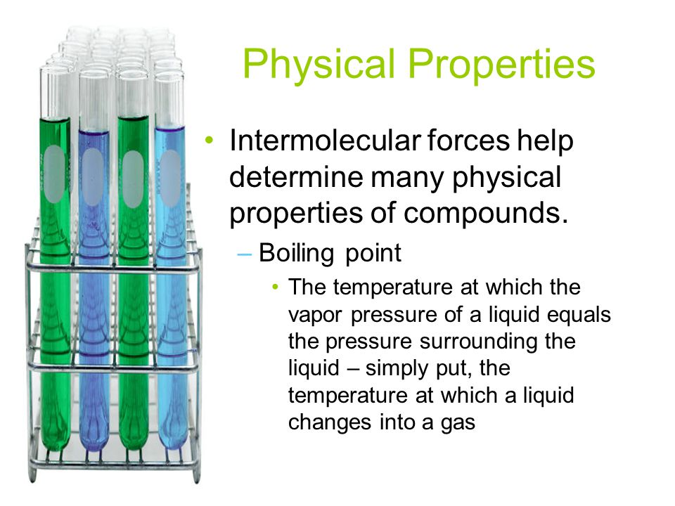 Physical Properties Intermolecular forces help determine many physical properties of compounds. Boiling point.