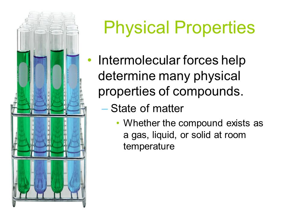 Physical Properties Intermolecular forces help determine many physical properties of compounds. State of matter.