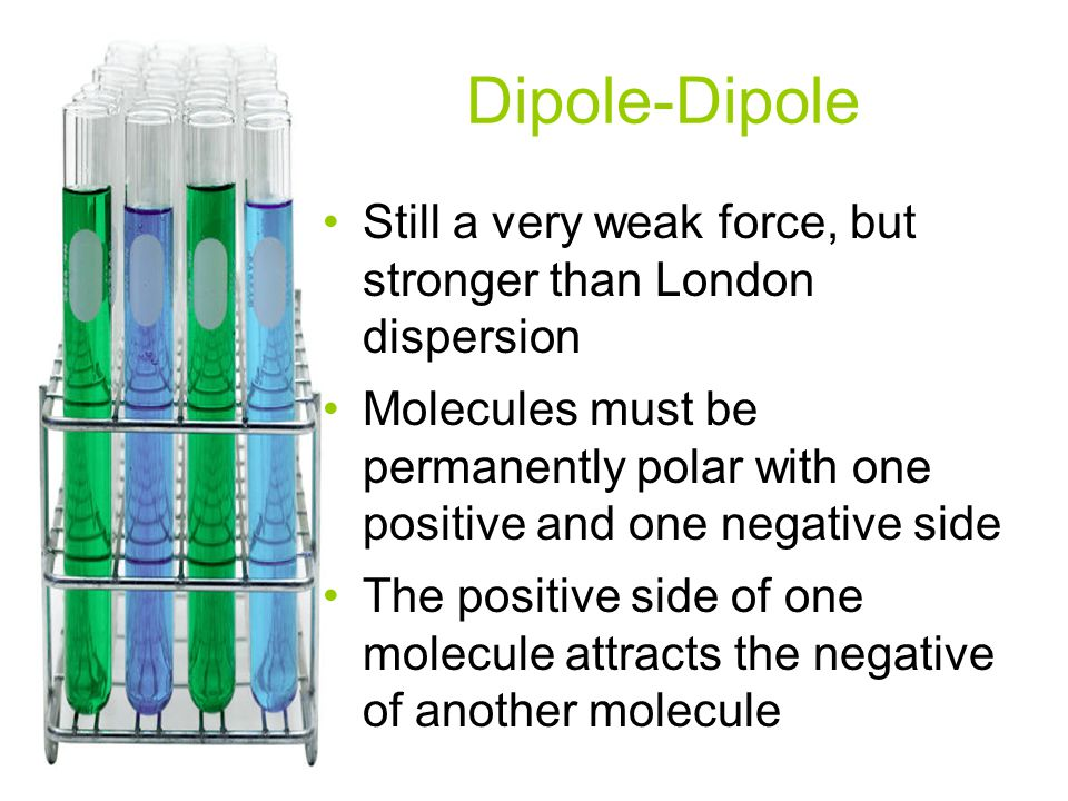 Dipole-Dipole Still a very weak force, but stronger than London dispersion.