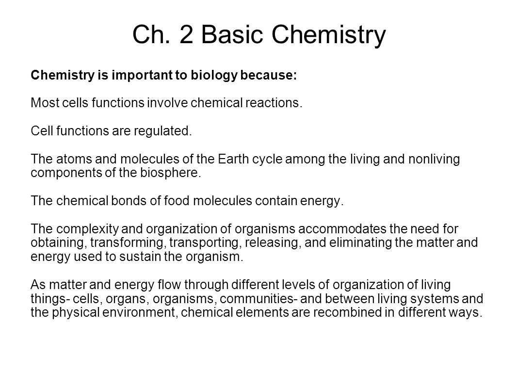 Ch. 2 Basic Chemistry Chemistry is important to biology because: