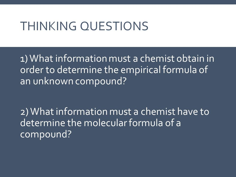 THINKING QUESTIONS 1) What information must a chemist obtain in order to determine the empirical formula of an unknown compound