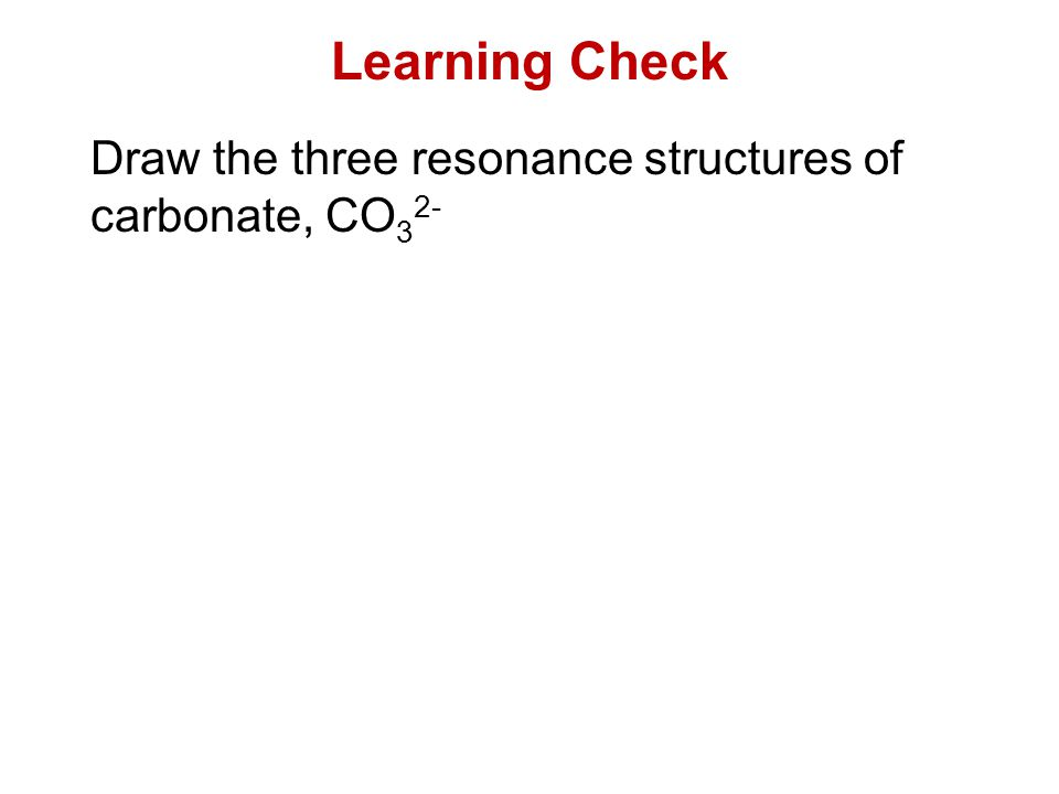 Learning Check Draw the three resonance structures of carbonate, CO32-