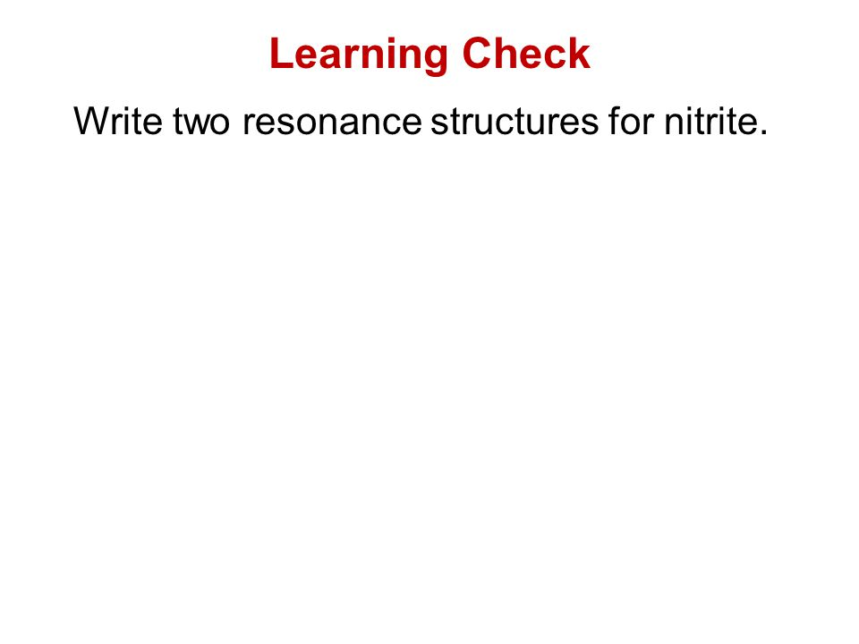 Learning Check Write two resonance structures for nitrite.