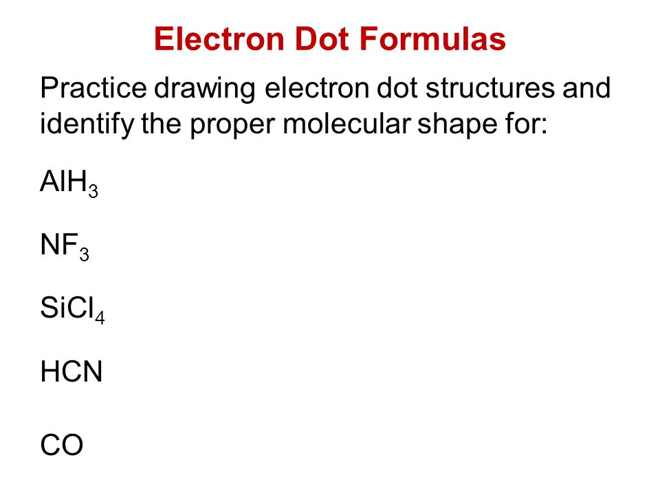 Electron Dot Formulas Practice drawing electron dot structures and identify the proper molecular shape for: