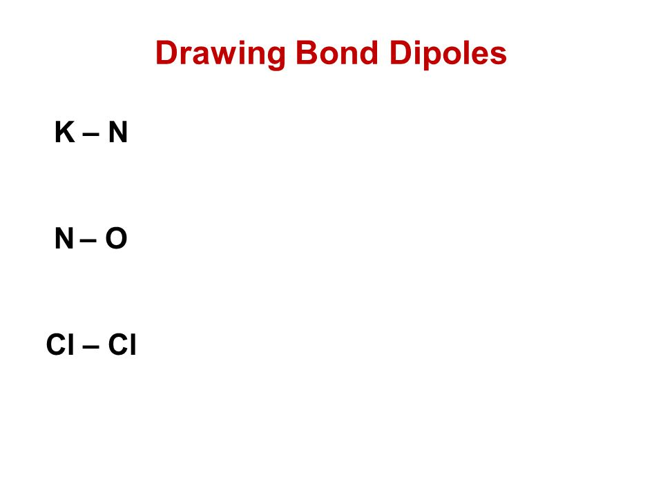 Drawing Bond Dipoles K – N N – O Cl – Cl
