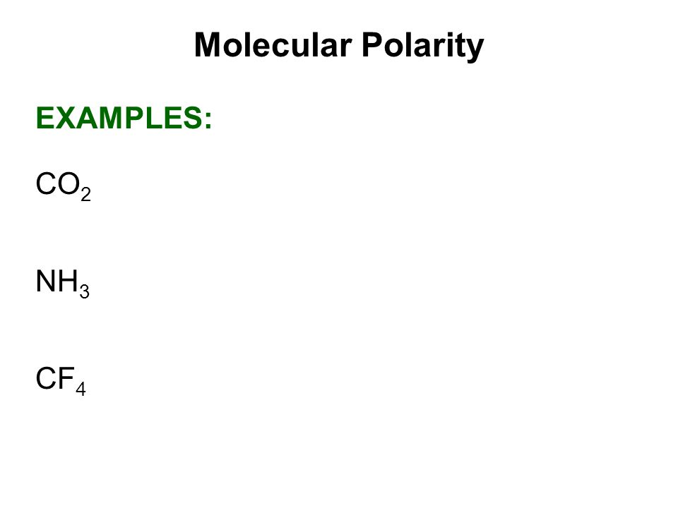 Molecular Polarity EXAMPLES: CO2 NH3 CF4