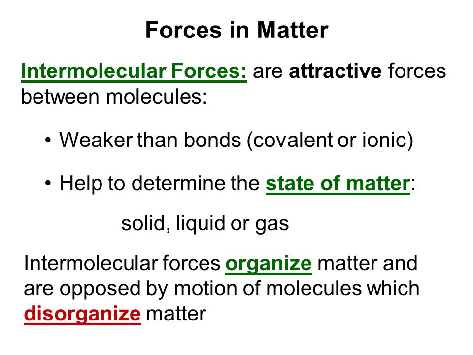 Forces in Matter Intermolecular Forces: are attractive forces between molecules: Weaker than bonds (covalent or ionic)