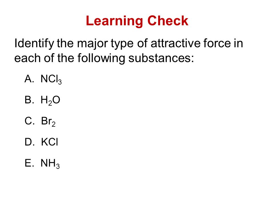 Learning Check Identify the major type of attractive force in each of the following substances: A. NCl3.