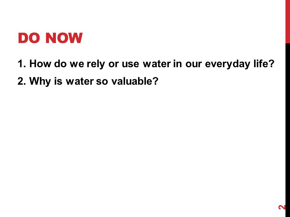 Do Now 1. How do we rely or use water in our everyday life 2. Why is water so valuable