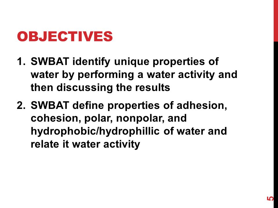 Objectives SWBAT identify unique properties of water by performing a water activity and then discussing the results.